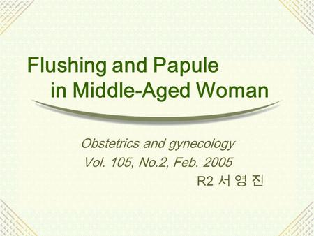 Flushing and Papule in Middle-Aged Woman Obstetrics and gynecology Vol. 105, No.2, Feb. 2005 R2 서 영 진.