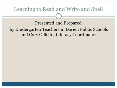 Learning to Read and Write and Spell Presented and Prepared by Kindergarten Teachers in Darien Public Schools and Cory Gillette, Literacy Coordinator.