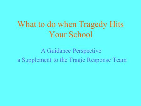 What to do when Tragedy Hits Your School A Guidance Perspective a Supplement to the Tragic Response Team.