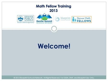 © 2013 Blueprint Schools Network. All Rights Reserved. For DSSN, DMF, and Blueprint Use Only. Welcome! Math Fellow Training 2013.