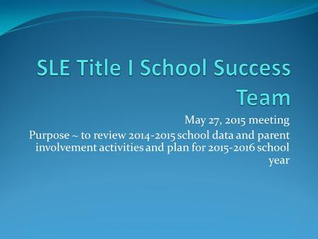 May 27, 2015 meeting Purpose ~ to review 2014-2015 school data and parent involvement activities and plan for 2015-2016 school year.