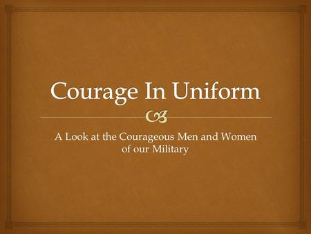A Look at the Courageous Men and Women of our Military.