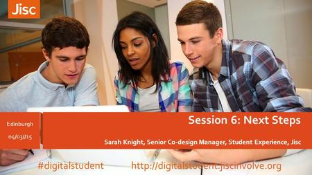 Session 6: Next Steps Sarah Knight, Senior Co-design Manager, Student Experience, Jisc Edinburgh 04/03//15 #digitalstudent