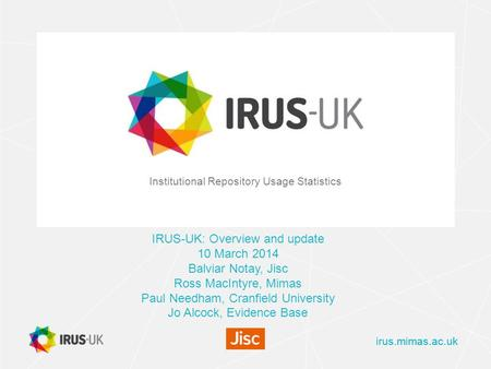 Irus.mimas.ac.uk Institutional Repository Usage Statistics IRUS-UK: Overview and update 10 March 2014 Balviar Notay, Jisc Ross MacIntyre, Mimas Paul Needham,