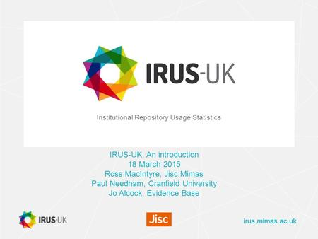 Irus.mimas.ac.uk Institutional Repository Usage Statistics IRUS-UK: An introduction 18 March 2015 Ross MacIntyre, Jisc:Mimas Paul Needham, Cranfield University.