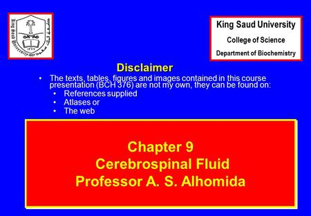1 Chapter 9 Cerebrospinal Fluid Professor A. S. Alhomida Disclaimer The texts, tables, figures and images contained in this course presentation (BCH 376)