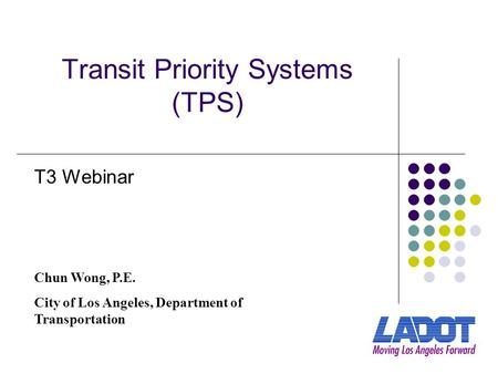 Transit Priority Systems (TPS) Chun Wong, P.E. City of Los Angeles, Department of Transportation T3 Webinar.