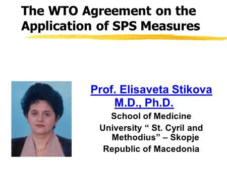 "The WTO Agreement on the Application of SPS Measures Prof. Elisaveta Stikova M.D., Ph.D. School of Medicine University "" St. Cyril and Methodius"" – Skopje."