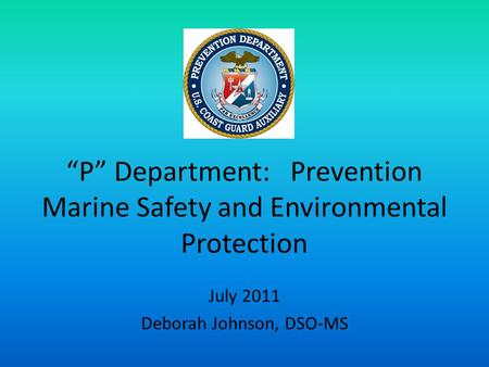 """P"" Department: Prevention Marine Safety and Environmental Protection July 2011 Deborah Johnson, DSO-MS."