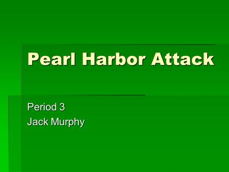 Pearl Harbor Attack Period 3 Jack Murphy. Facts  This is what brought the U.S. into the war  It was known as the day of infamy  We new that the Japanese.
