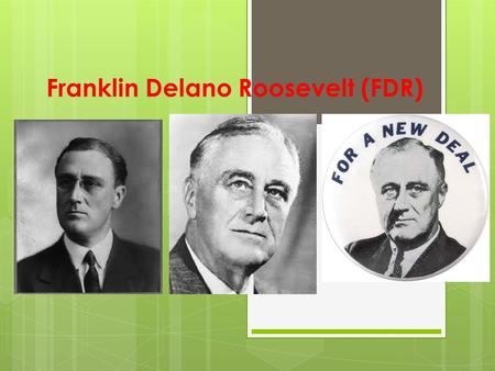 Franklin Delano Roosevelt (FDR). Early Life Born 1882 in Hyde Park, New York. He was only child In wealthy family Died 1945 in Warm Springs, GA Believed.