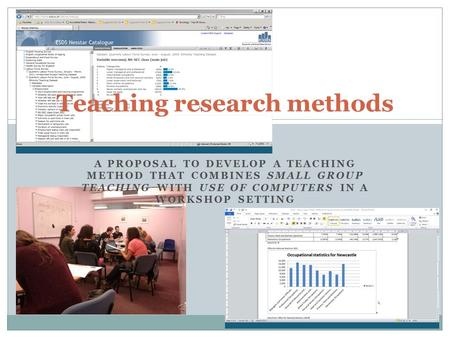 A PROPOSAL TO DEVELOP A TEACHING METHOD THAT COMBINES SMALL GROUP TEACHING WITH USE OF COMPUTERS IN A WORKSHOP SETTING Teaching research methods.