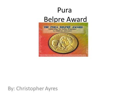 Pura Belpre Award By: Christopher Ayres. Why the award is named after Pura Belpre? She was a librarian She graduated from Central High school She was.