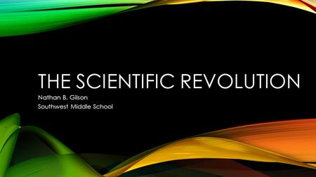 THE SCIENTIFIC REVOLUTION Nathan B. Gilson Southwest Middle School.
