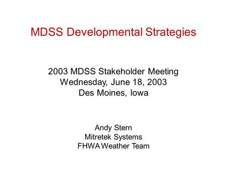 MDSS Developmental Strategies 2003 MDSS Stakeholder Meeting Wednesday, June 18, 2003 Des Moines, Iowa Andy Stern Mitretek Systems FHWA Weather Team.
