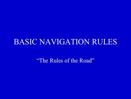 "BASIC NAVIGATION RULES ""The Rules of the Road"". OBJECTIVES: Learn the purpose of ""Rules"" Learn Navigational terms Learn to interpret navigation lights."