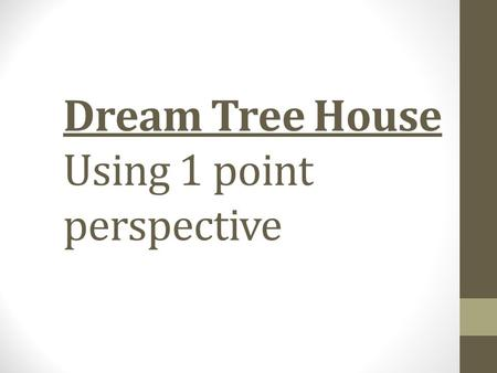 Dream Tree House Using 1 point perspective. What is perspective? Linear Perspective: when parallel lines meet at a vanishing point to create an illusion.