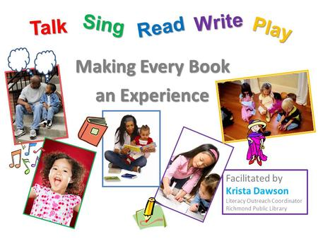Making Every Book an Experience Facilitated by Krista Dawson Literacy Outreach Coordinator Richmond Public Library Talk Sing Read Play Write.