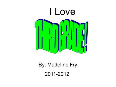 I Love By: Madeline Fry 2011-2012. Math-Multiplication Science-Matter Social Studies-State Project Language-Writing Sentences Reading-Diary of a Wimpy.