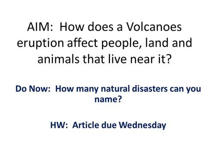 AIM: How does a Volcanoes eruption affect people, land and animals that live near it? Do Now: How many natural disasters can you name? HW: Article due.