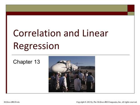 Correlation and Linear Regression Chapter 13 Copyright © 2013 by The McGraw-Hill Companies, Inc. All rights reserved. McGraw-Hill/Irwin.