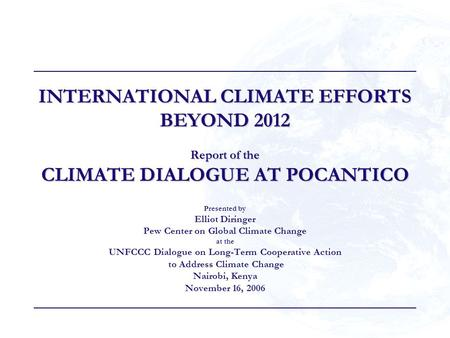 INTERNATIONAL CLIMATE EFFORTS BEYOND 2012 Report of the CLIMATE DIALOGUE AT POCANTICO Presented by Elliot Diringer Pew Center on Global Climate Change.