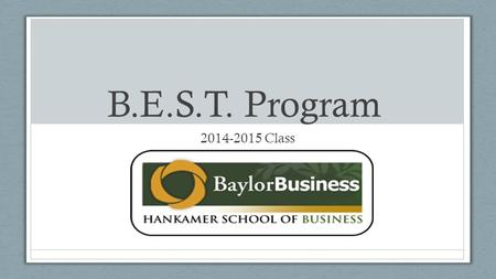 B.E.S.T. Program 2014-2015 Class. What is B.E.S.T.? Business Excellence Scholarship Team o Honors business class o Mixture of majors (14 different majors)