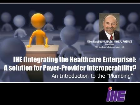 "IHE (Integrating the Healthcare Enterprise): A solution for Payer-Provider Interoperability? An Introduction to the ""Plumbing"" Mike Nusbaum, BASc, MHSA,"