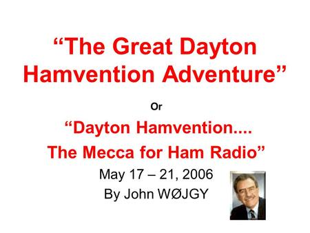 """The Great Dayton Hamvention Adventure"" Or ""Dayton Hamvention.... The Mecca for Ham Radio"" May 17 – 21, 2006 By John WØJGY."