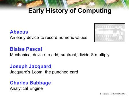 1 6 Abacus An early device to record numeric values Blaise Pascal Mechanical device to add, subtract, divide & multiply Joseph Jacquard Jacquard's Loom,