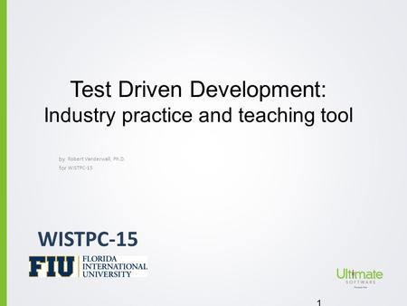 By for Test Driven Development: Industry practice and teaching tool Robert Vanderwall, Ph.D. 1 WISTPC-15.