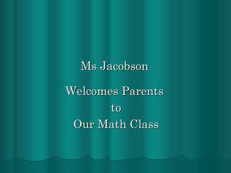 Ms Jacobson Welcomes Parents to to Our Math Class Our Math Class.