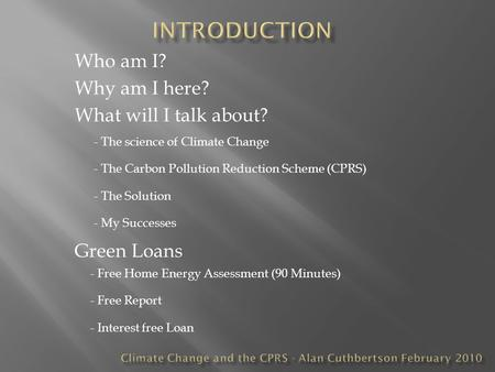 Who am I? Why am I here? What will I talk about? - The science of Climate Change - The Carbon Pollution Reduction Scheme (CPRS) - The Solution Green Loans.