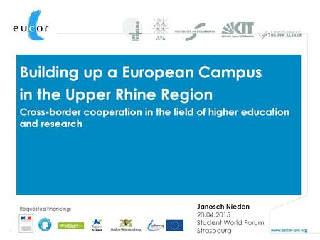 1 Requested financing: Building up a European Campus in the Upper Rhine Region Cross-border cooperation in the field of higher education and research Janosch.