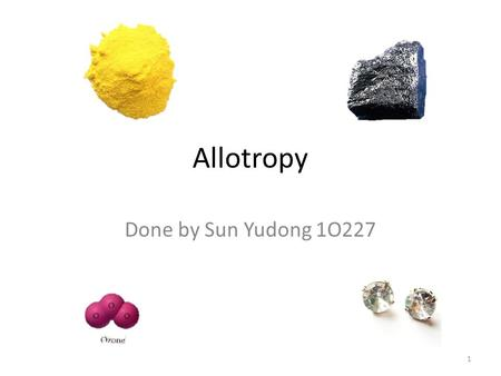 Allotropy Done by Sun Yudong 1O227 1. What is allotropy? 2.