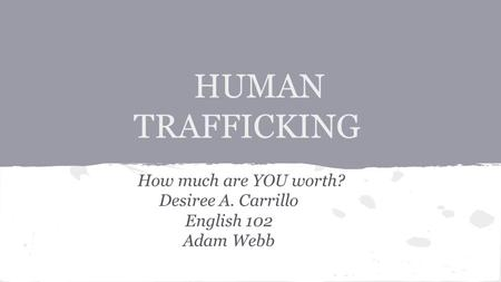HUMAN TRAFFICKING How much are YOU worth? Desiree A. Carrillo English 102 Adam Webb.