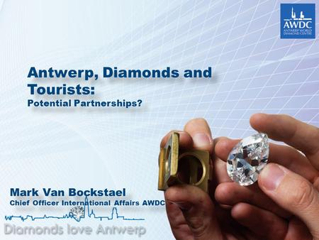 Antwerp, Diamonds and Tourists: Potential Partnerships? Antwerp, Diamonds and Tourists: Potential Partnerships? Mark Van Bockstael Chief Officer International.