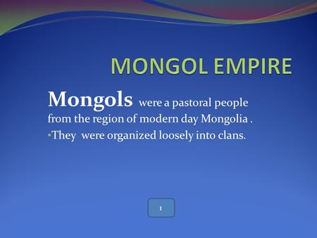 MONGOL EMPIRE Mongols were a pastoral people from the region of modern day Mongolia . They were organized loosely into clans. 1.