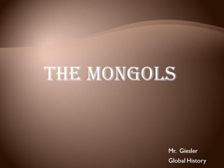 "The Mongols Mr. Giesler Global History. Genghis Khan Unites the Mongols  About 1200, Genghis Khan—""universal ruler""—unites Mongols.  In early 1200s,"
