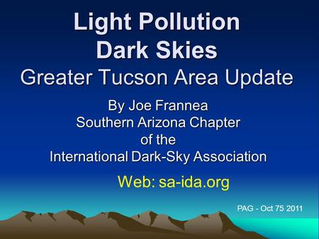 Light Pollution Dark Skies Greater Tucson Area Update By Joe Frannea Southern Arizona Chapter of the International Dark-Sky Association Web: sa-ida.org.