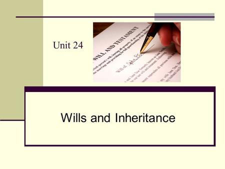 Unit 24 Wills and Inheritance. Learning outcomes of the Unit 24 Students will be able to: 1. explain the legal basis of inheritance 2. describe different.