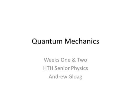 Quantum Mechanics Weeks One & Two HTH Senior Physics Andrew Gloag.