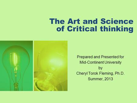 The Art and Science of Critical thinking Prepared and Presented for Mid-Continent University by Cheryl Torok Fleming, Ph.D. Summer, 2013.