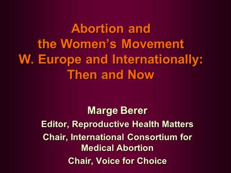 <strong>Abortion</strong> and the Women's Movement W. Europe and Internationally: Then and Now Marge Berer Editor, Reproductive Health Matters Chair, International Consortium.