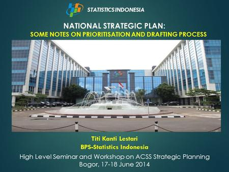 NATIONAL STRATEGIC PLAN: SOME NOTES ON PRIORITISATION AND DRAFTING PROCESS STATISTICS INDONESIA Titi Kanti Lestari BPS-Statistics Indonesia High Level.