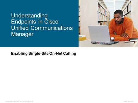 © 2008 Cisco Systems, Inc. All rights reserved.CIPT1 v6.0—3-1 Enabling Single-Site On-Net Calling Understanding Endpoints in Cisco Unified Communications.