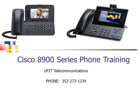 Cisco 8900 Series Phone Training UFIT Telecommunications PHONE: 352-273-1234.