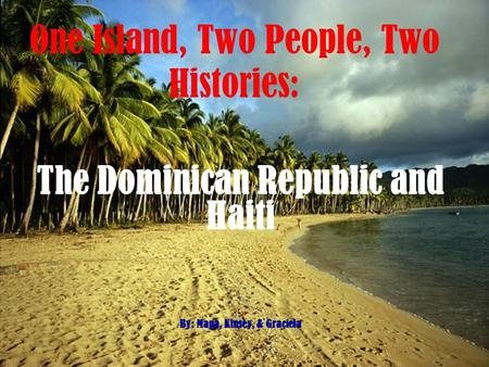 One Island, Two People, Two Histories: The Dominican Republic and Haiti By: Mapa, Kinsey, & Graciela.