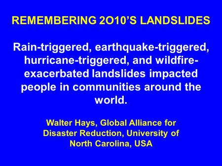 REMEMBERING 2O10'S LANDSLIDES Rain-triggered, earthquake-triggered, hurricane-triggered, and wildfire- exacerbated landslides impacted people in communities.
