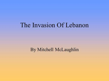 "The Invasion Of Lebanon By Mitchell McLaughlin. The War Begins June 6 1982 Israel forces invaded Southern Lebanon This was called: ""Operation Peace for."